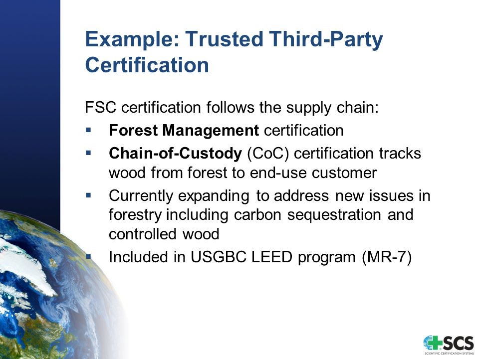 Example: Trusted Third-Party Certification FSC certification follows the supply chain:  Forest Management certification  Chain-of-Custody (CoC) certification tracks wood from forest to end-use customer  Currently expanding to address new issues in forestry including carbon sequestration and controlled wood  Included in USGBC LEED program (MR-7)