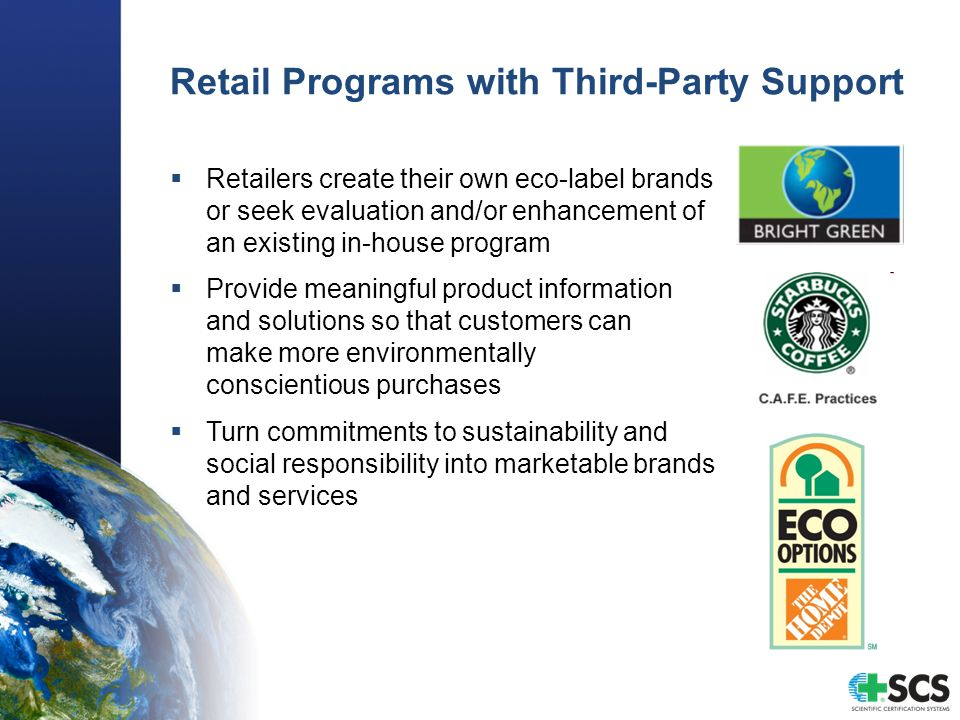 Retail Programs with Third-Party Support  Retailers create their own eco-label brands or seek evaluation and/or enhancement of an existing in-house program  Provide meaningful product information and solutions so that customers can make more environmentally conscientious purchases  Turn commitments to sustainability and social responsibility into marketable brands and services