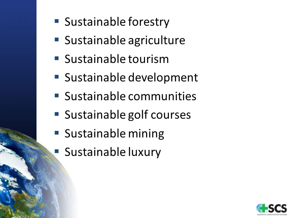  Sustainable forestry  Sustainable agriculture  Sustainable tourism  Sustainable development  Sustainable communities  Sustainable golf courses  Sustainable mining  Sustainable luxury