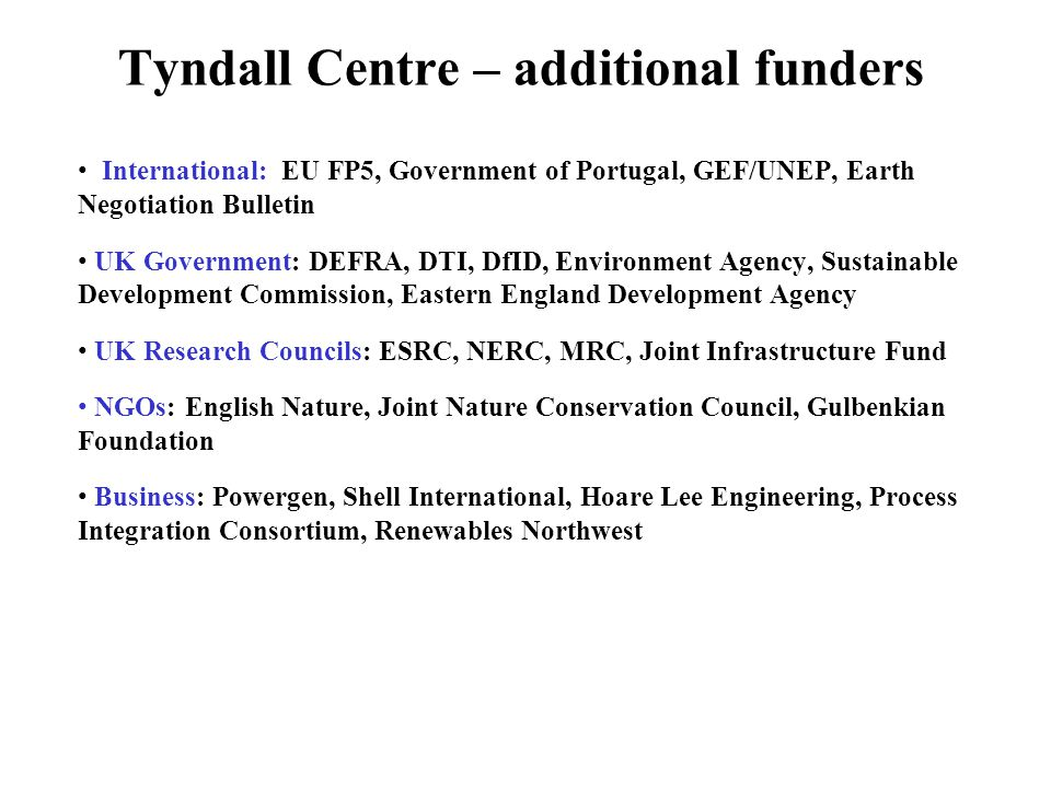 Tyndall Centre – additional funders International: EU FP5, Government of Portugal, GEF/UNEP, Earth Negotiation Bulletin UK Government: DEFRA, DTI, DfID, Environment Agency, Sustainable Development Commission, Eastern England Development Agency UK Research Councils: ESRC, NERC, MRC, Joint Infrastructure Fund NGOs: English Nature, Joint Nature Conservation Council, Gulbenkian Foundation Business: Powergen, Shell International, Hoare Lee Engineering, Process Integration Consortium, Renewables Northwest