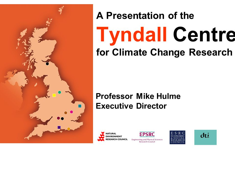 A Presentation of the Tyndall Centre for Climate Change Research Professor Mike Hulme Executive Director