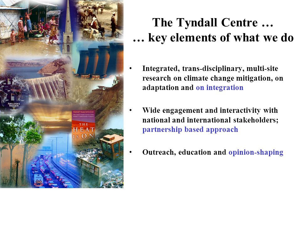 The Tyndall Centre … … key elements of what we do Integrated, trans-disciplinary, multi-site research on climate change mitigation, on adaptation and on integration Wide engagement and interactivity with national and international stakeholders; partnership based approach Outreach, education and opinion-shaping