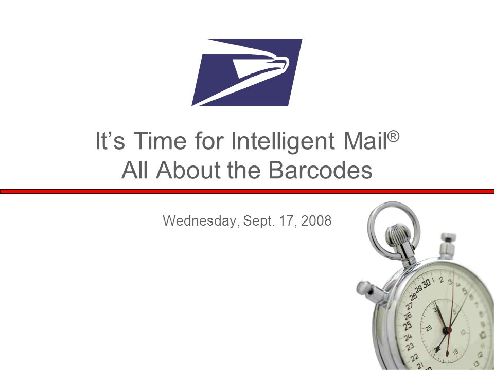1 It's Time for Intelligent Mail ® All About the Barcodes Wednesday, Sept. 17, 2008