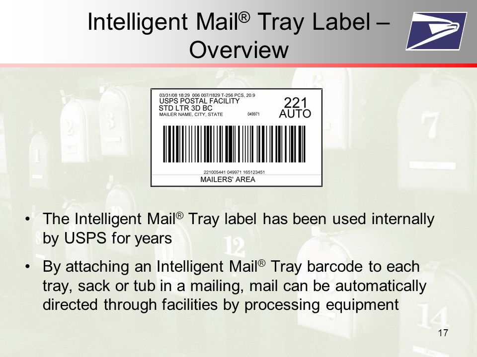 17 Intelligent Mail ® Tray Label – Overview The Intelligent Mail ® Tray label has been used internally by USPS for years By attaching an Intelligent Mail ® Tray barcode to each tray, sack or tub in a mailing, mail can be automatically directed through facilities by processing equipment