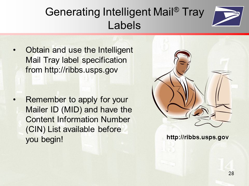 28 Generating Intelligent Mail ® Tray Labels Obtain and use the Intelligent Mail Tray label specification from   Remember to apply for your Mailer ID (MID) and have the Content Information Number (CIN) List available before you begin.