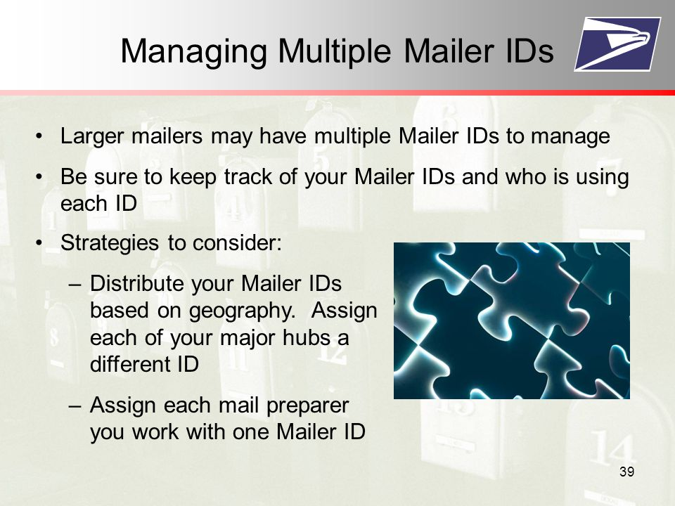 39 Managing Multiple Mailer IDs Larger mailers may have multiple Mailer IDs to manage Be sure to keep track of your Mailer IDs and who is using each ID Strategies to consider: –Distribute your Mailer IDs based on geography.