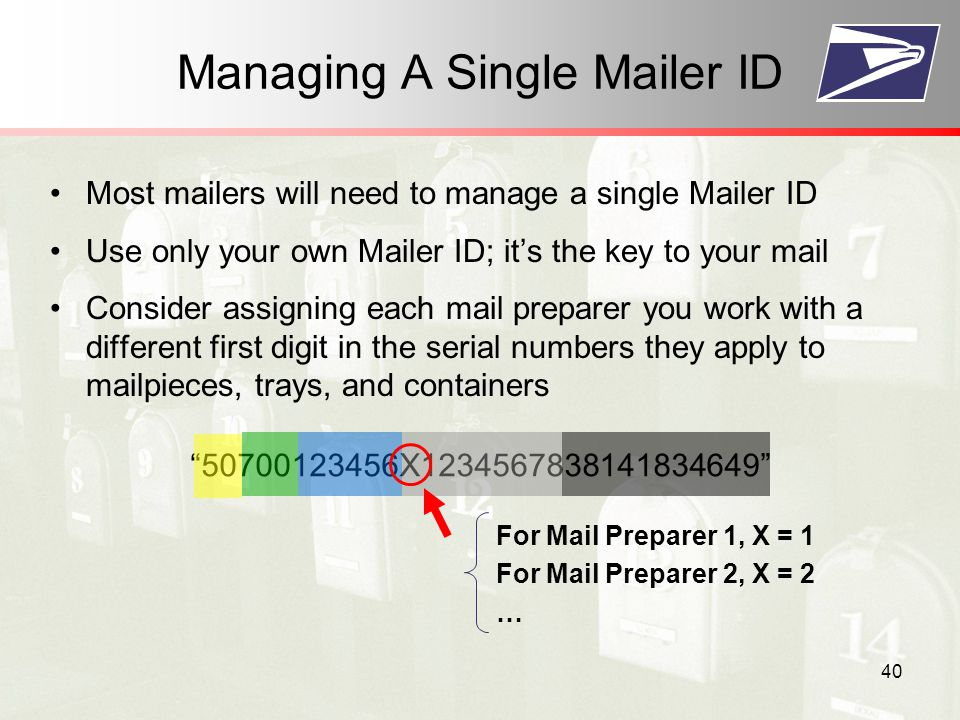 40 Managing A Single Mailer ID Most mailers will need to manage a single Mailer ID Use only your own Mailer ID; it's the key to your mail Consider assigning each mail preparer you work with a different first digit in the serial numbers they apply to mailpieces, trays, and containers X For Mail Preparer 1, X = 1 For Mail Preparer 2, X = 2 …