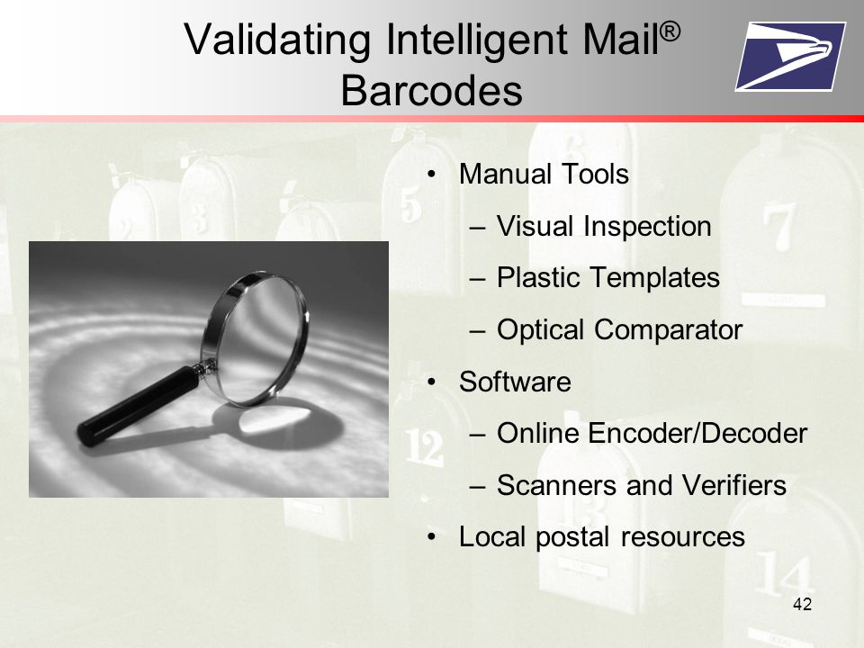 42 Validating Intelligent Mail ® Barcodes Manual Tools –Visual Inspection –Plastic Templates –Optical Comparator Software –Online Encoder/Decoder –Scanners and Verifiers Local postal resources