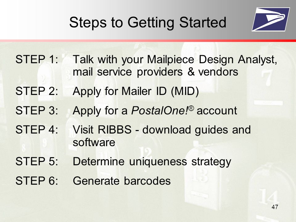 47 Steps to Getting Started STEP 1:Talk with your Mailpiece Design Analyst, mail service providers & vendors STEP 2:Apply for Mailer ID (MID) STEP 3:Apply for a PostalOne.