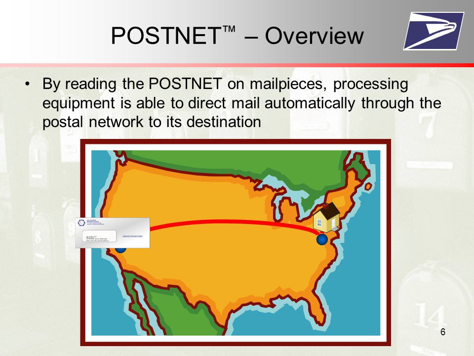 6 By reading the POSTNET on mailpieces, processing equipment is able to direct mail automatically through the postal network to its destination