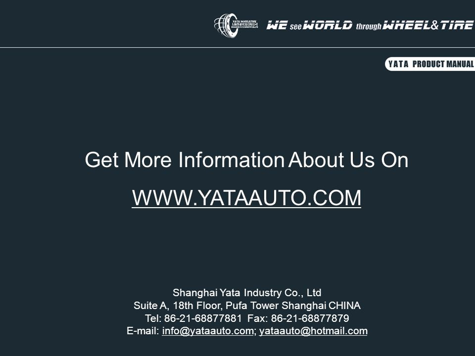 Get More Information About Us On WWW.YATAAUTO.COM Shanghai Yata Industry Co., Ltd Suite A, 18th Floor, Pufa Tower Shanghai CHINA Tel: 86-21-68877881 Fax: 86-21-68877879 E-mail: info@yataauto.com; yataauto@hotmail.cominfo@yataauto.comyataauto@hotmail.com