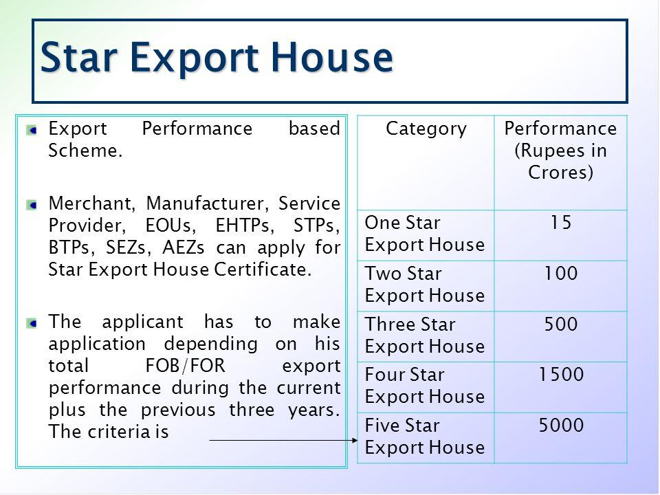 Star Export House Export Performance based Scheme. Merchant, Manufacturer, Service Provider, EOUs, EHTPs, STPs, BTPs, SEZs, AEZs can apply for Star Ex
