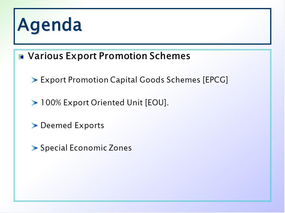 Agenda Various Export Promotion Schemes Export Promotion Capital Goods Schemes [EPCG] 100% Export Oriented Unit [EOU]. Deemed Exports Special Economic