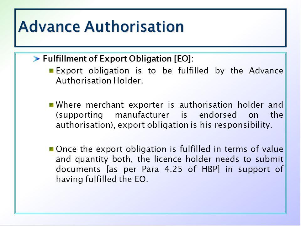 Advance Authorisation Fulfillment of Export Obligation [EO]: Export obligation is to be fulfilled by the Advance Authorisation Holder. Where merchant