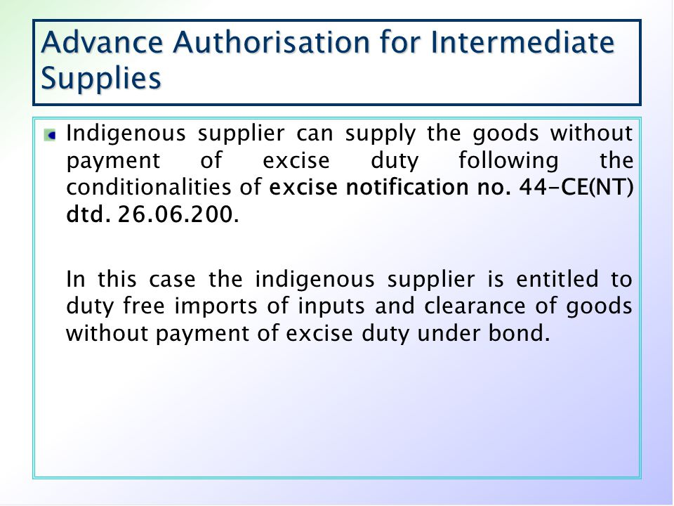 Advance Authorisation for Intermediate Supplies Indigenous supplier can supply the goods without payment of excise duty following the conditionalities