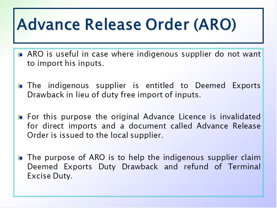 Advance Release Order (ARO) ARO is useful in case where indigenous supplier do not want to import his inputs. The indigenous supplier is entitled to D