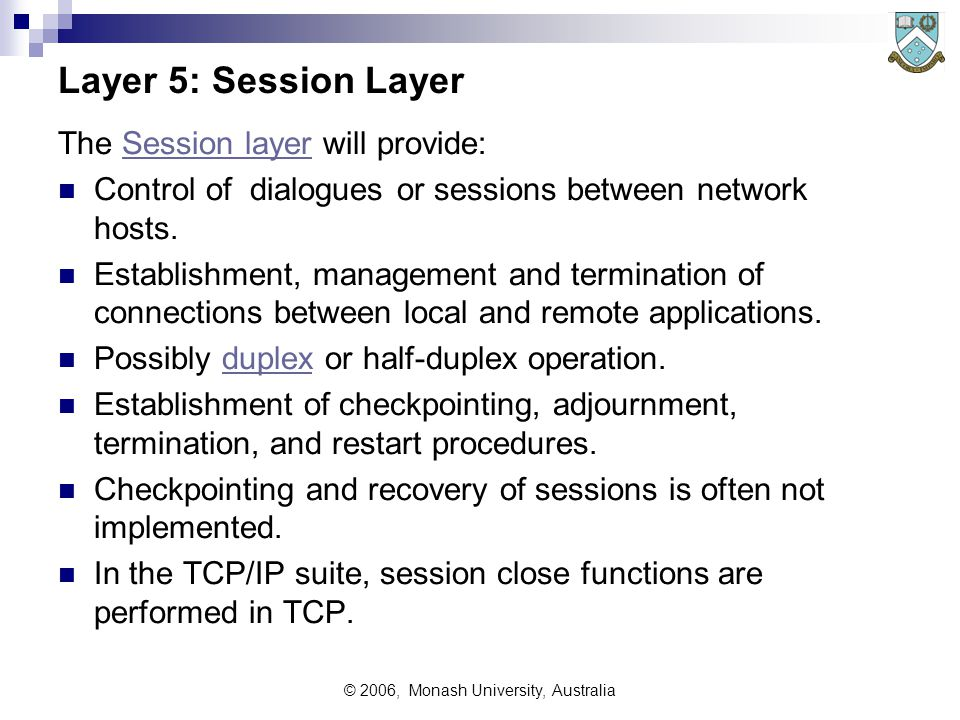 © 2006, Monash University, Australia Layer 5: Session Layer The Session layer will provide:Session layer Control of dialogues or sessions between network hosts.