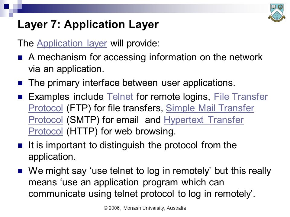 © 2006, Monash University, Australia Layer 7: Application Layer The Application layer will provide:Application layer A mechanism for accessing information on the network via an application.