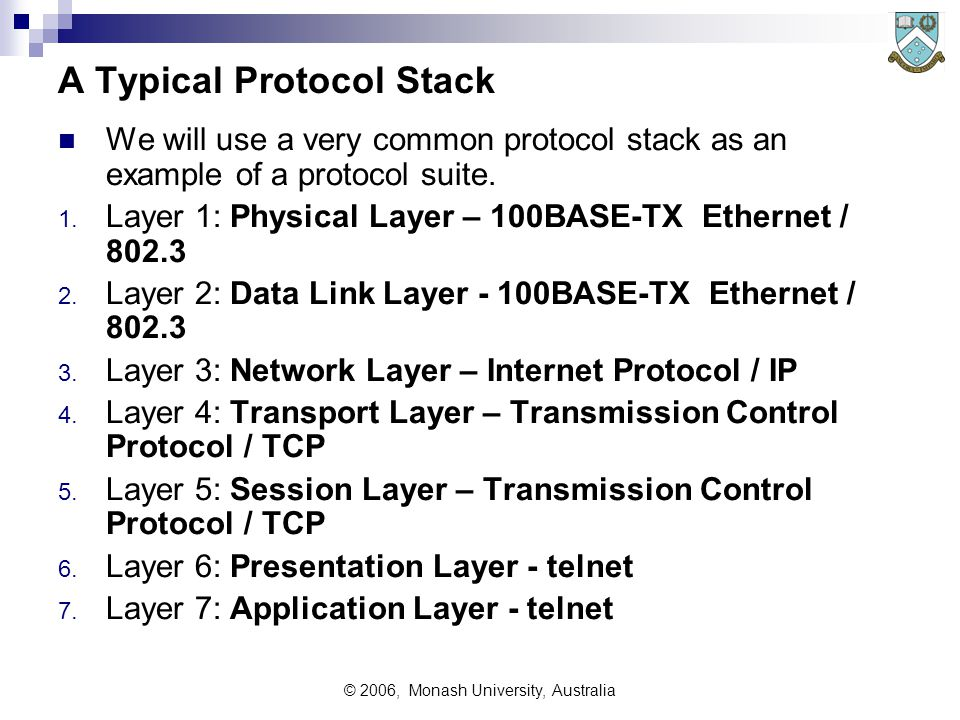 © 2006, Monash University, Australia A Typical Protocol Stack We will use a very common protocol stack as an example of a protocol suite.