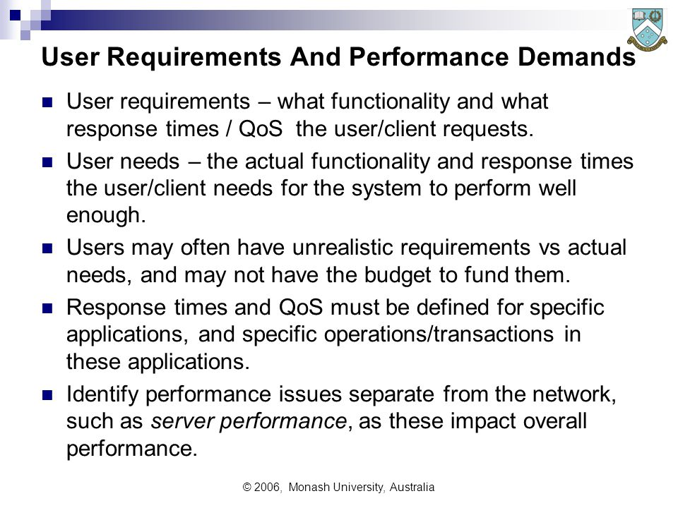 © 2006, Monash University, Australia User Requirements And Performance Demands User requirements – what functionality and what response times / QoS the user/client requests.