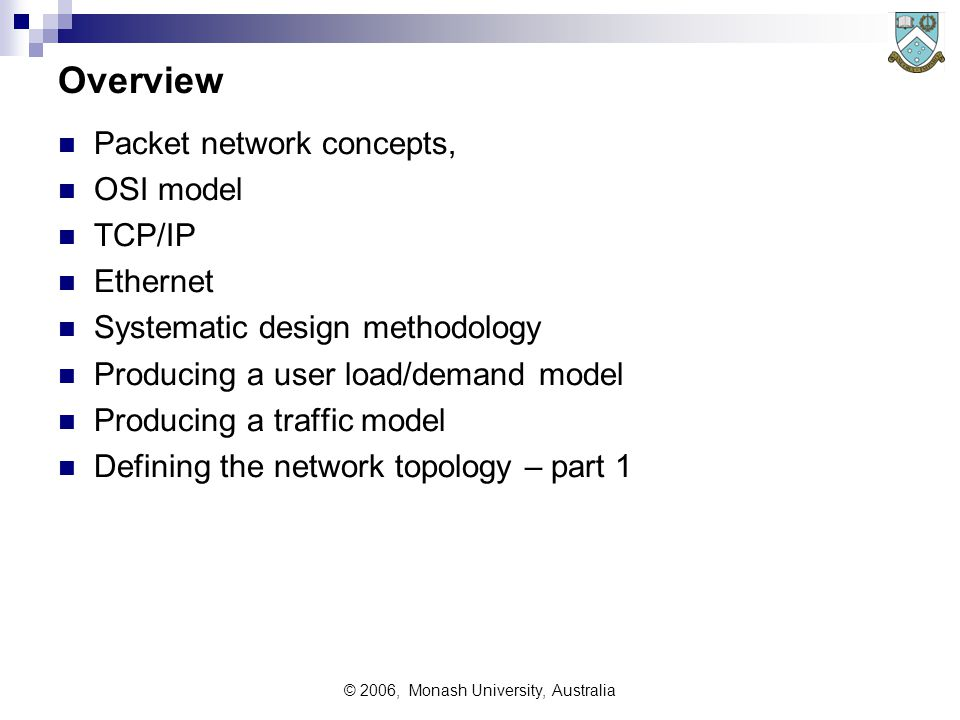 © 2006, Monash University, Australia Overview Packet network concepts, OSI model TCP/IP Ethernet Systematic design methodology Producing a user load/demand model Producing a traffic model Defining the network topology – part 1
