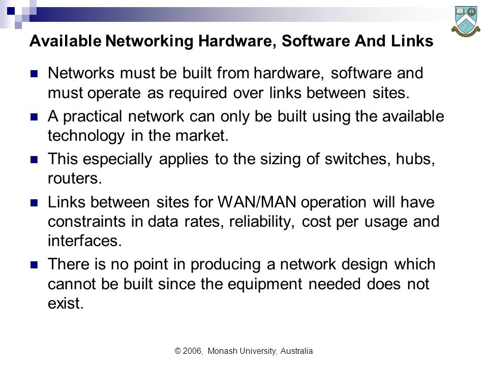 © 2006, Monash University, Australia Available Networking Hardware, Software And Links Networks must be built from hardware, software and must operate as required over links between sites.