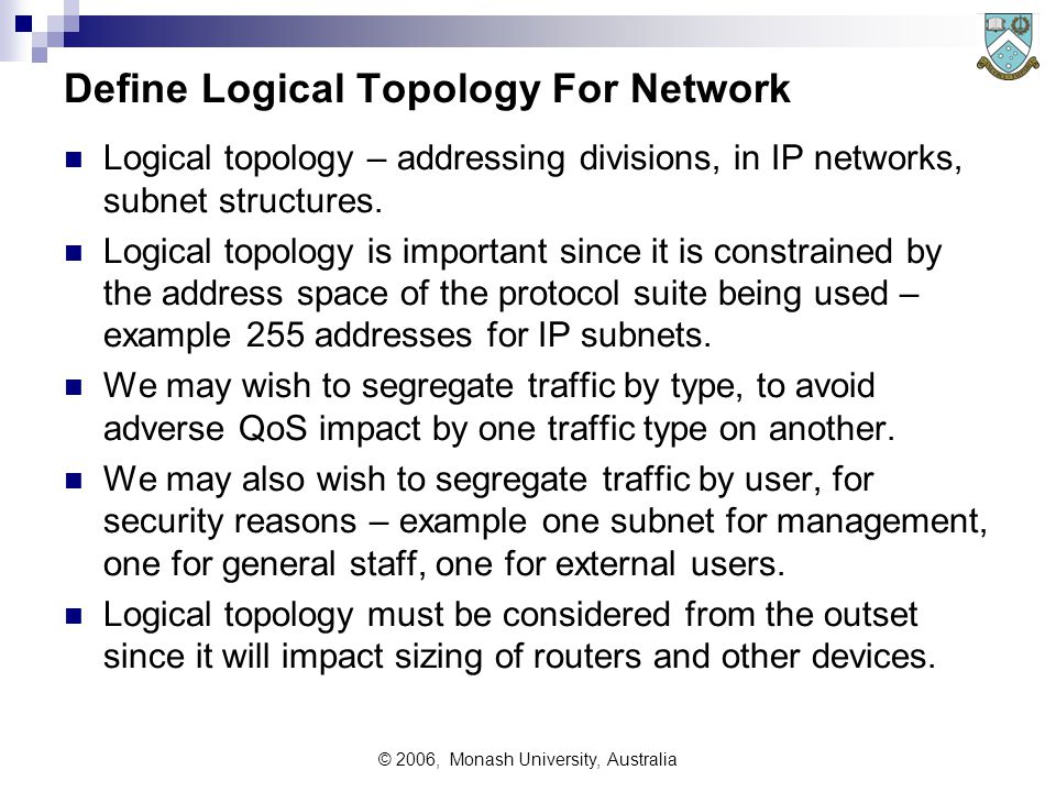 © 2006, Monash University, Australia Define Logical Topology For Network Logical topology – addressing divisions, in IP networks, subnet structures.