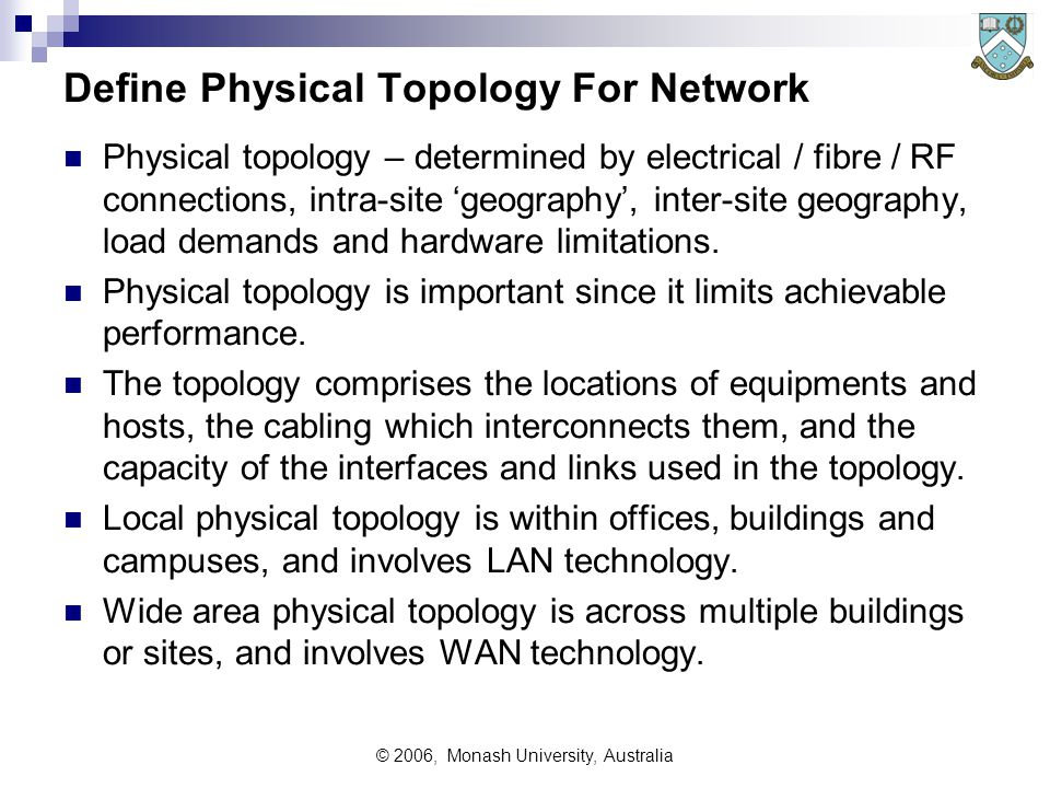 © 2006, Monash University, Australia Define Physical Topology For Network Physical topology – determined by electrical / fibre / RF connections, intra-site 'geography', inter-site geography, load demands and hardware limitations.