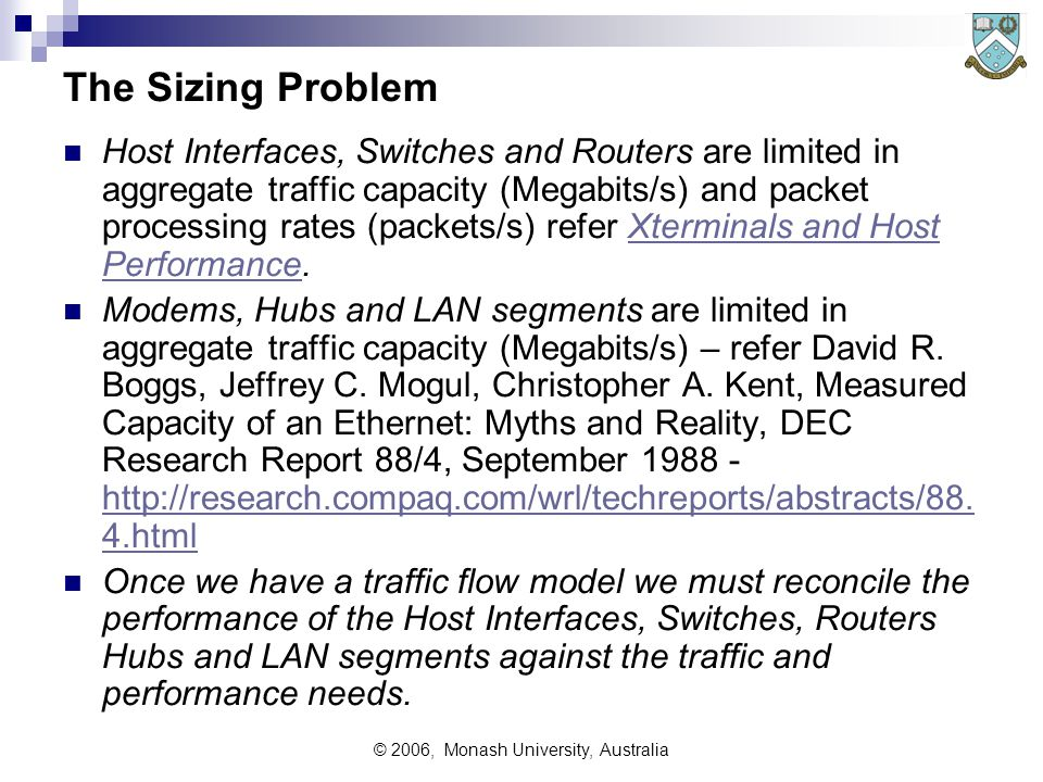 © 2006, Monash University, Australia The Sizing Problem Host Interfaces, Switches and Routers are limited in aggregate traffic capacity (Megabits/s) and packet processing rates (packets/s) refer Xterminals and Host Performance.Xterminals and Host Performance Modems, Hubs and LAN segments are limited in aggregate traffic capacity (Megabits/s) – refer David R.