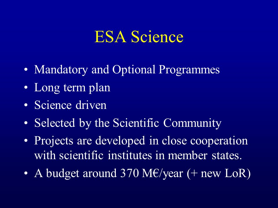 ESA Science Mandatory and Optional Programmes Long term plan Science driven Selected by the Scientific Community Projects are developed in close cooperation with scientific institutes in member states.