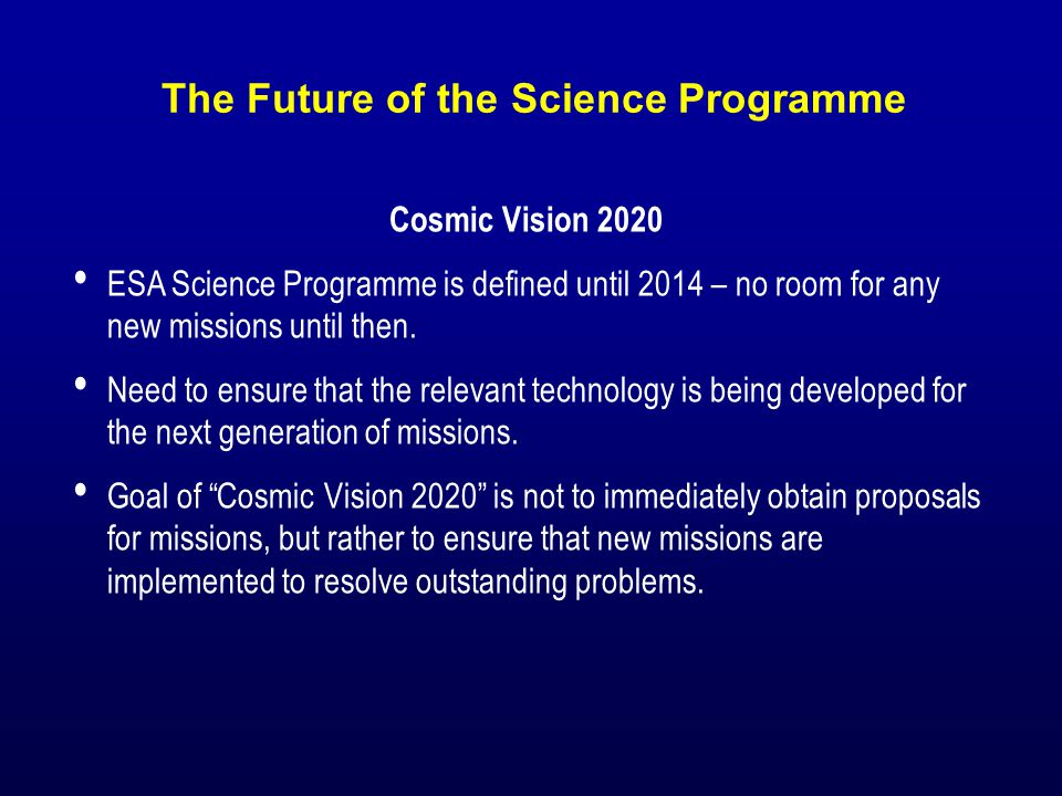 The Future of the Science Programme Cosmic Vision 2020 ESA Science Programme is defined until 2014 – no room for any new missions until then.