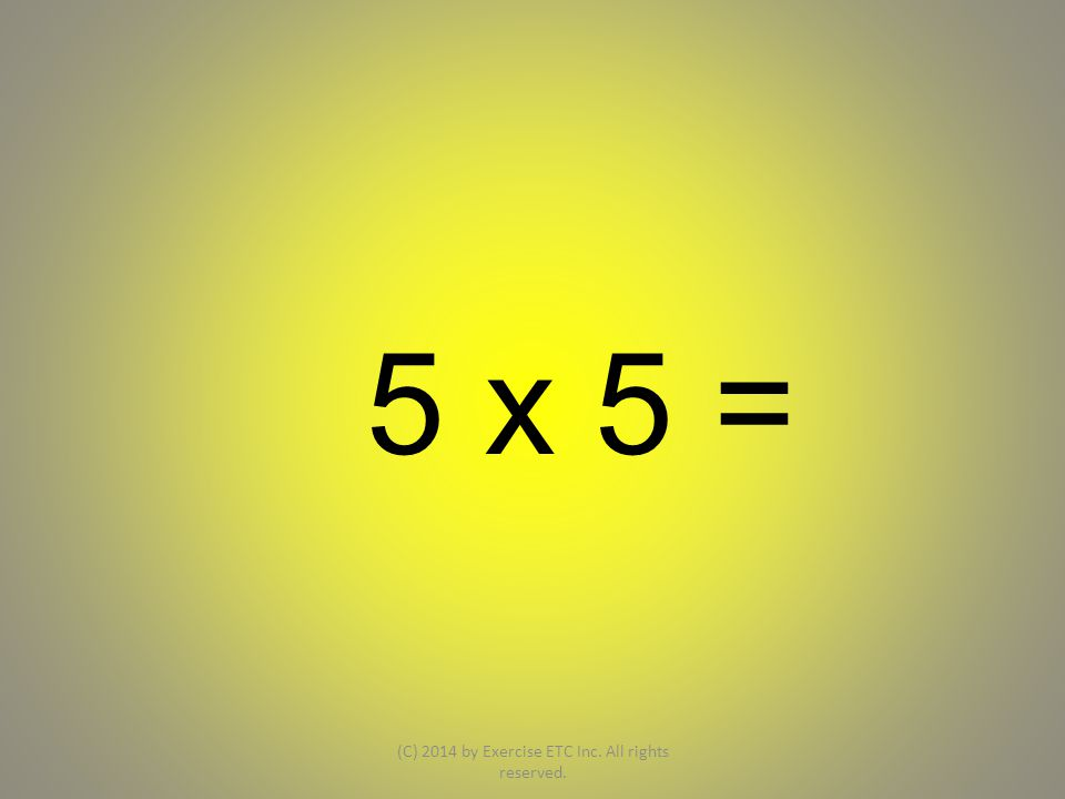 5 x 5 = (C) 2014 by Exercise ETC Inc. All rights reserved.