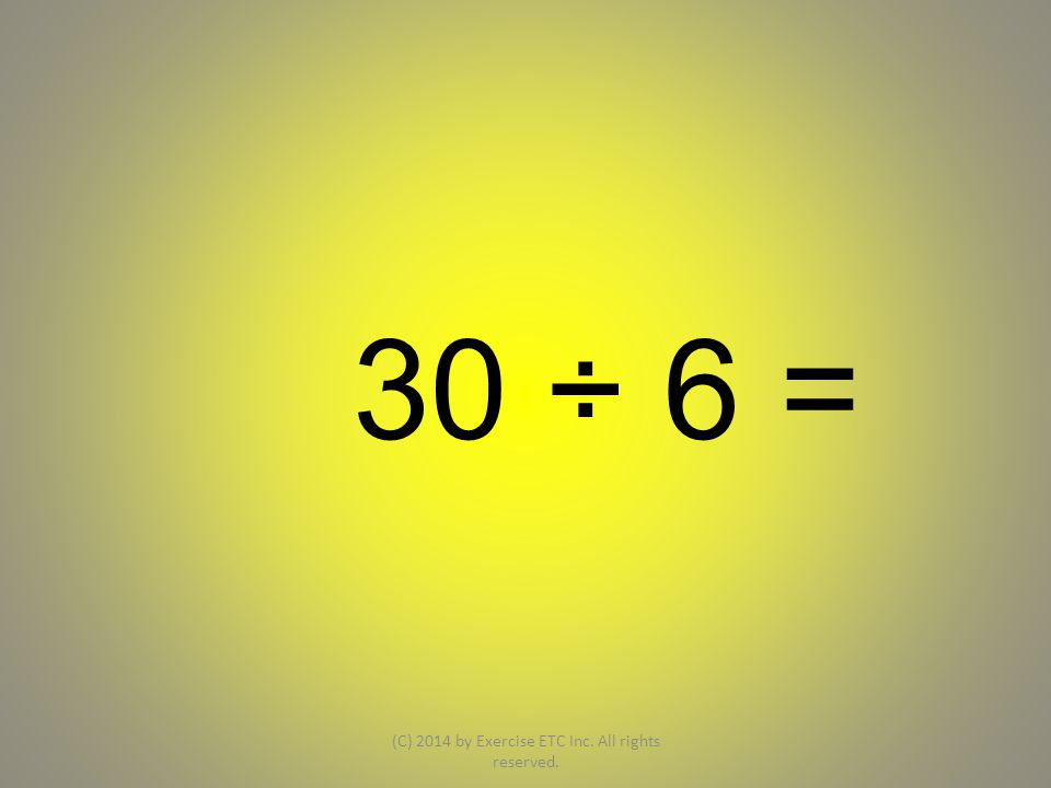 30 ÷ 6 = (C) 2014 by Exercise ETC Inc. All rights reserved.