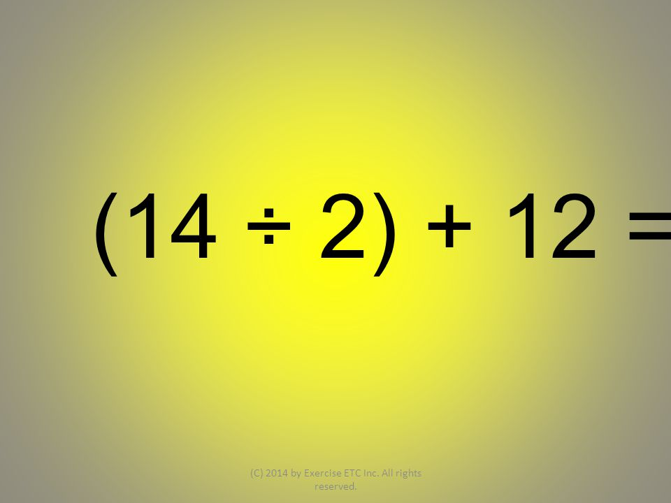 (14 ÷ 2) + 12 = (C) 2014 by Exercise ETC Inc. All rights reserved.