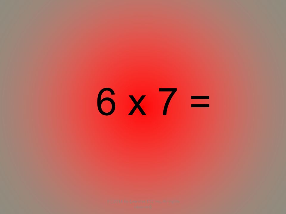 6 x 7 = (C) 2014 by Exercise ETC Inc. All rights reserved.