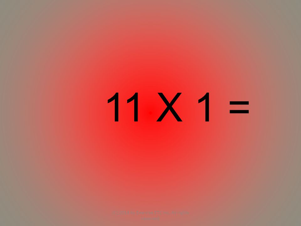 11 X 1 = (C) 2014 by Exercise ETC Inc. All rights reserved.
