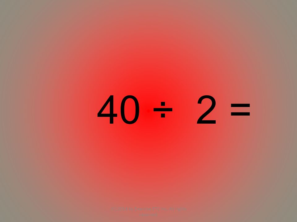 40 ÷ 2 = (C) 2014 by Exercise ETC Inc. All rights reserved.