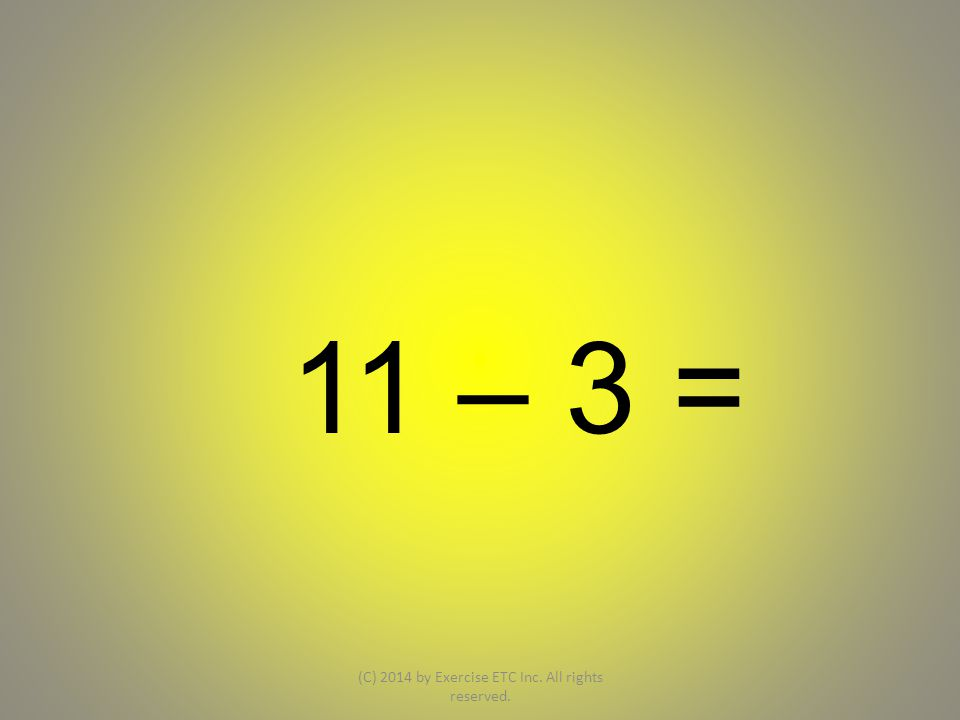 11 – 3 = (C) 2014 by Exercise ETC Inc. All rights reserved.