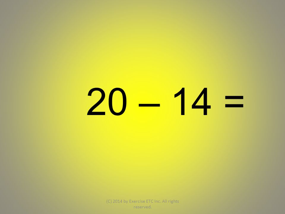 20 – 14 = (C) 2014 by Exercise ETC Inc. All rights reserved.