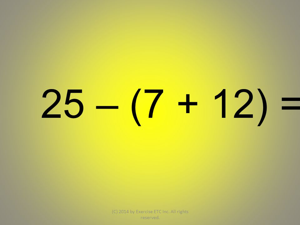 25 – (7 + 12) = (C) 2014 by Exercise ETC Inc. All rights reserved.