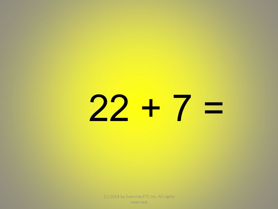 22 + 7 = (C) 2014 by Exercise ETC Inc. All rights reserved.
