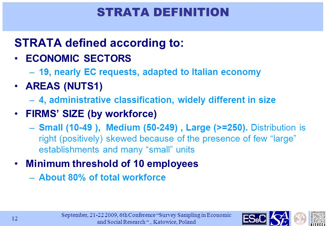September, , 6th Conference Survey Sampling in Economic and Social Research , Katowice, Poland 12 STRATA DEFINITION STRATA defined according to: ECONOMIC SECTORS –19, nearly EC requests, adapted to Italian economy AREAS (NUTS1) –4, administrative classification, widely different in size FIRMS' SIZE (by workforce) –Small (10-49 ), Medium (50-249), Large (>=250).