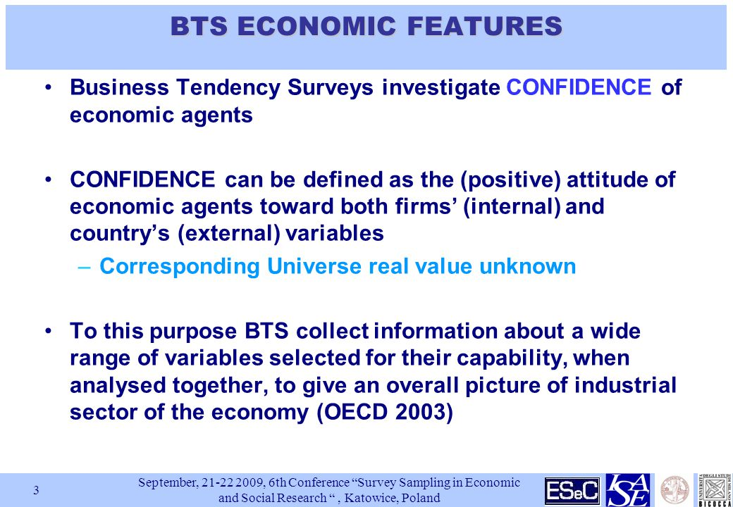 September, , 6th Conference Survey Sampling in Economic and Social Research , Katowice, Poland 3 BTSECONOMIC FEATURES BTS ECONOMIC FEATURES Business Tendency Surveys investigate CONFIDENCE of economic agents CONFIDENCE can be defined as the (positive) attitude of economic agents toward both firms' (internal) and country's (external) variables –Corresponding Universe real value unknown To this purpose BTS collect information about a wide range of variables selected for their capability, when analysed together, to give an overall picture of industrial sector of the economy (OECD 2003)