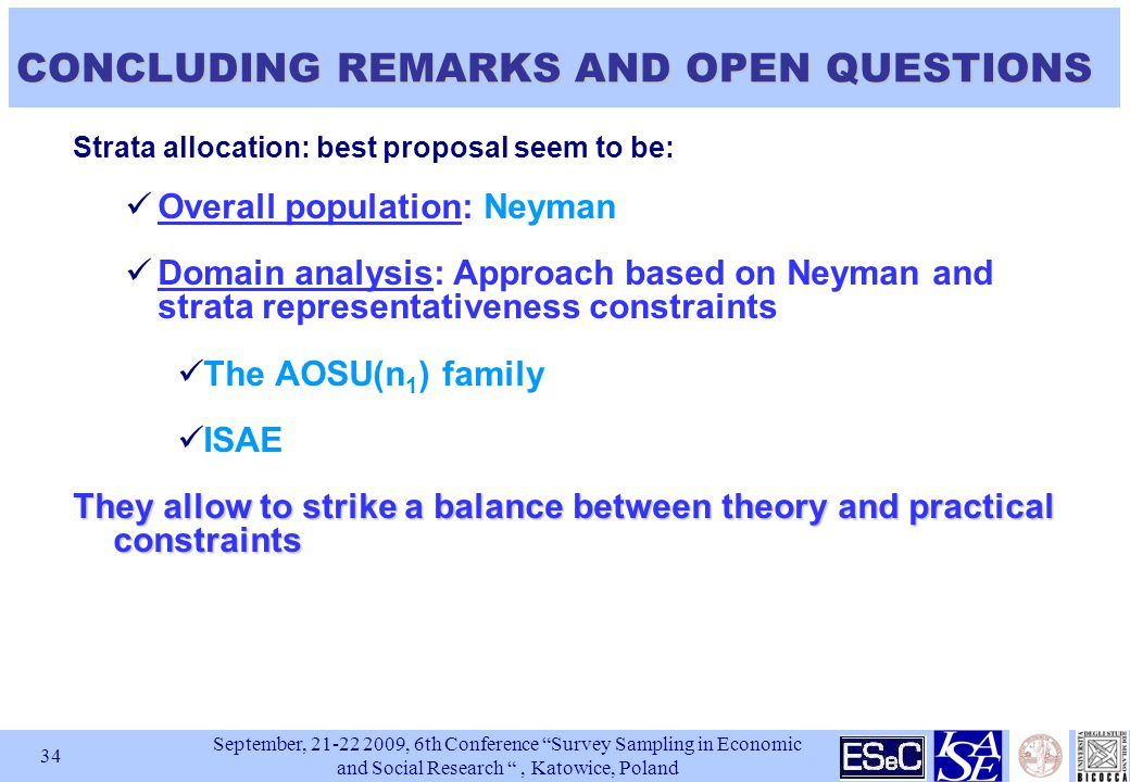 September, , 6th Conference Survey Sampling in Economic and Social Research , Katowice, Poland 34 CONCLUDING REMARKS AND OPEN QUESTIONS Strata allocation: best proposal seem to be: Overall population: Neyman Domain analysis: Approach based on Neyman and strata representativeness constraints The AOSU(n 1 ) family ISAE They allow to strike a balance between theory and practical constraints
