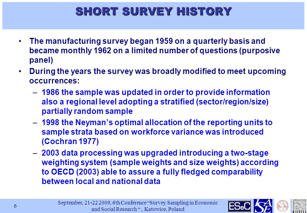 September, , 6th Conference Survey Sampling in Economic and Social Research , Katowice, Poland 6 SHORT SURVEY HISTORY The manufacturing survey began 1959 on a quarterly basis and became monthly 1962 on a limited number of questions (purposive panel) During the years the survey was broadly modified to meet upcoming occurrences: –1986 the sample was updated in order to provide information also a regional level adopting a stratified (sector/region/size) partially random sample –1998 the Neyman's optimal allocation of the reporting units to sample strata based on workforce variance was introduced (Cochran 1977) –2003 data processing was upgraded introducing a two-stage weighting system (sample weights and size weights) according to OECD (2003) able to assure a fully fledged comparability between local and national data