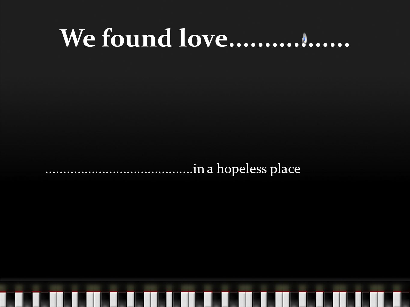 We found love...........................................................in a hopeless place