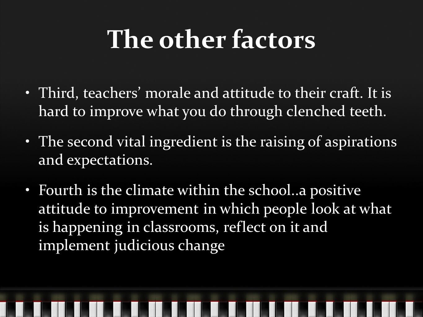 The other factors Third, teachers' morale and attitude to their craft. It is hard to improve what you do through clenched teeth. The second vital ingr