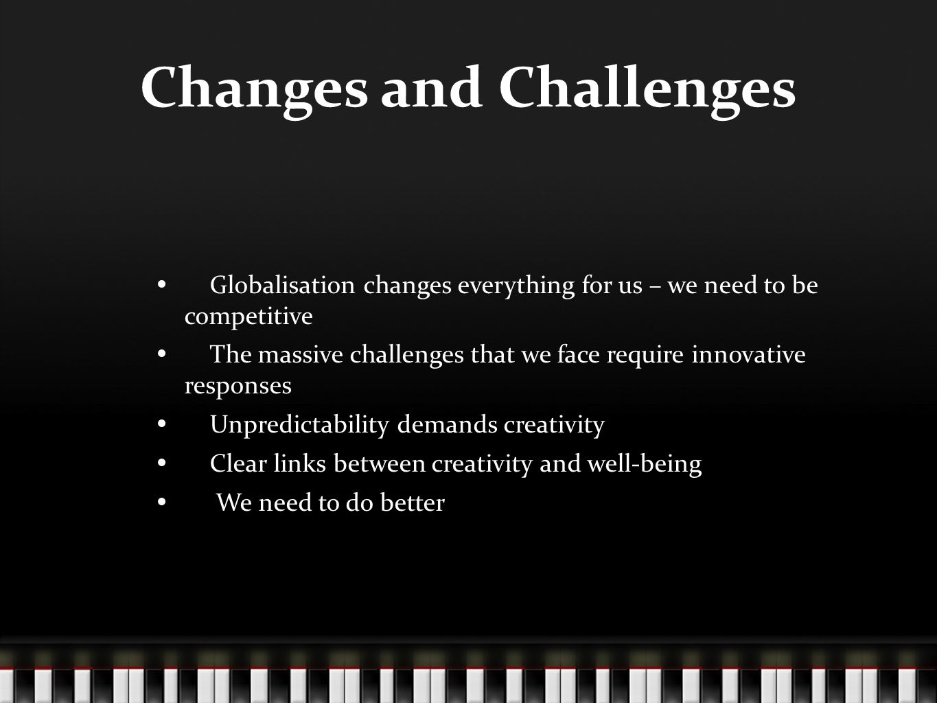 Changes and Challenges Globalisation changes everything for us – we need to be competitive The massive challenges that we face require innovative responses Unpredictability demands creativity Clear links between creativity and well-being We need to do better