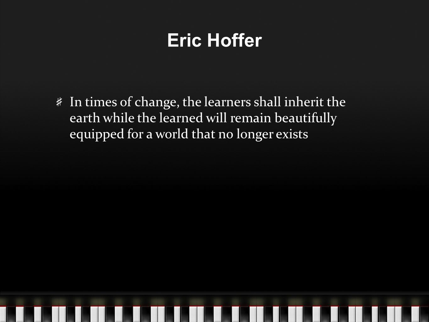 Eric Hoffer In times of change, the learners shall inherit the earth while the learned will remain beautifully equipped for a world that no longer exi