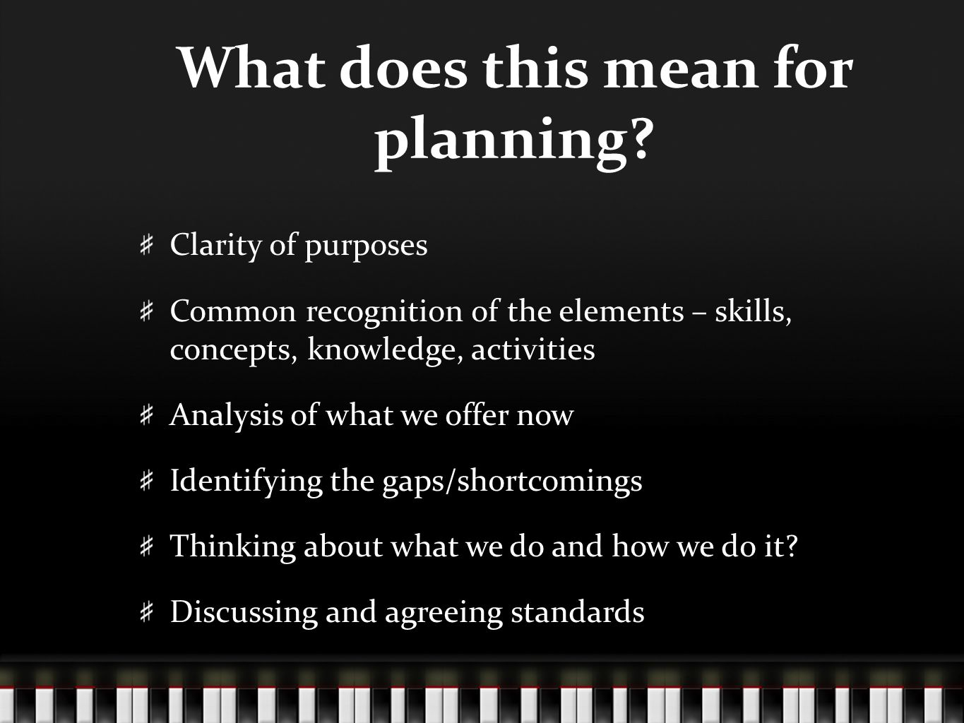 What does this mean for planning? Clarity of purposes Common recognition of the elements – skills, concepts, knowledge, activities Analysis of what we